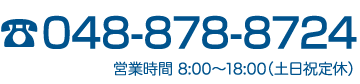 お電話は048-878-8724 営業時間 8:00〜18:00(土日祝定休)
